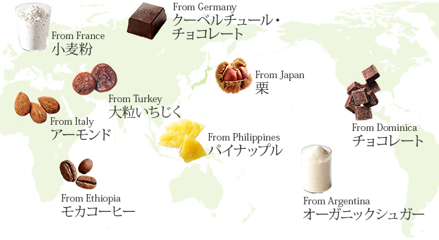 From Germany:クーベルチュール・チョコレート、From France:小麦粉、From Italy:アーモンド、From Turkey:大粒いちじく、From Ethiopia:モカコーヒー、From Philippines:パイナップル、From Argentina:オーガニックシュガー、From Dominica:チョコレート、From Japan:栗